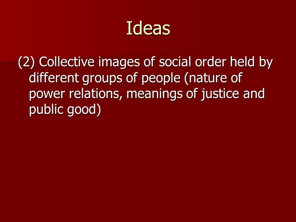 Ideas (2) Collective images of social order held by different groups of people (nature of power relations, meanings of justice and public good)