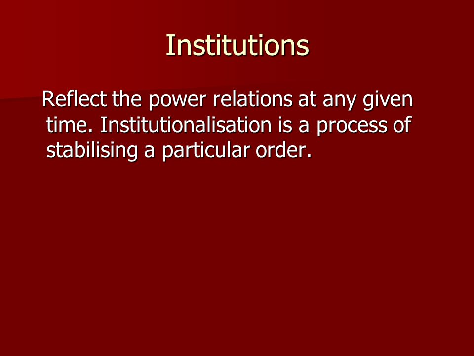Institutions Reflect the power relations at any given time.