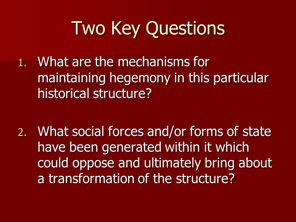 Two Key Questions What are the mechanisms for maintaining hegemony in this particular historical structure