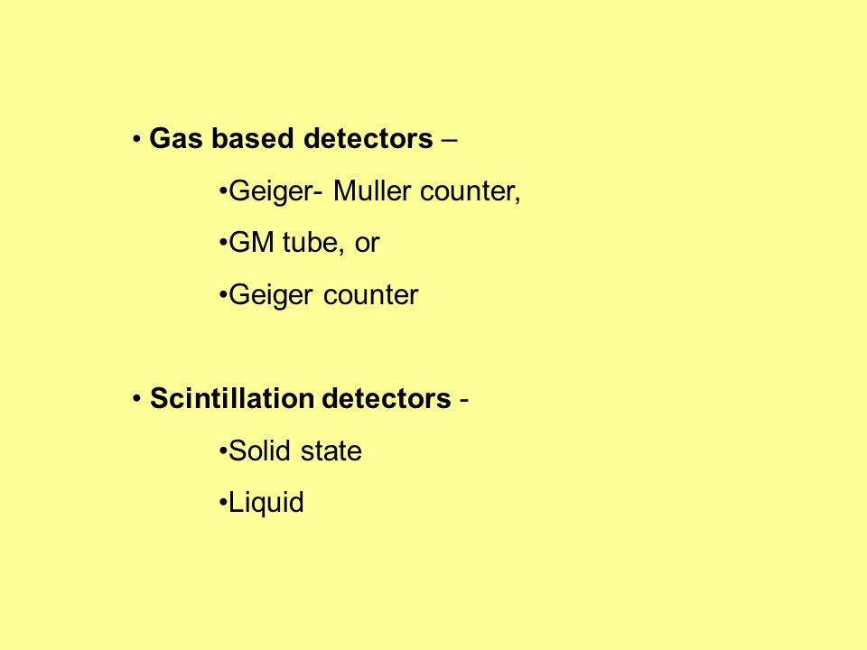Gas based detectors – Geiger- Muller counter, GM tube, or. Geiger counter. Scintillation detectors -