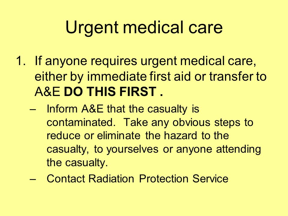 Urgent medical care If anyone requires urgent medical care, either by immediate first aid or transfer to A&E DO THIS FIRST .