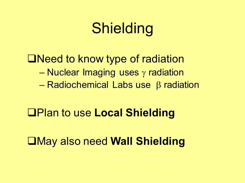Shielding Need to know type of radiation Plan to use Local Shielding