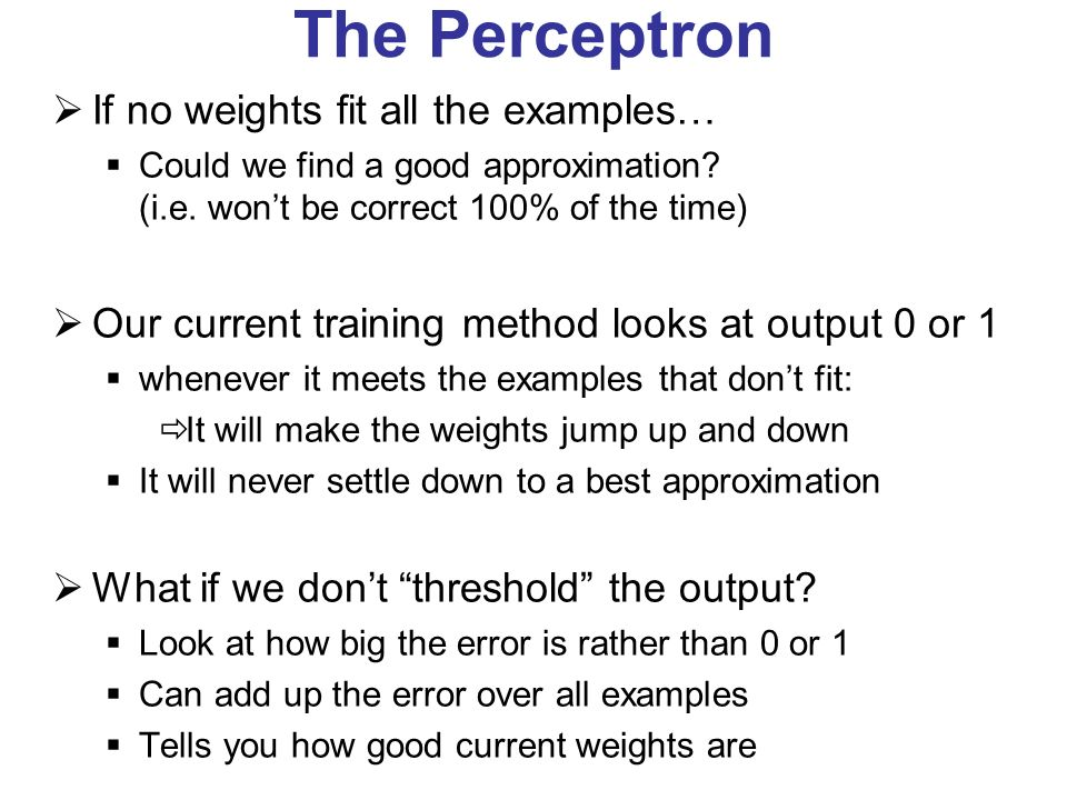 The Perceptron If no weights fit all the examples…