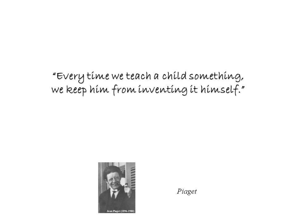 Every time we teach a child something, we keep him from inventing it himself.