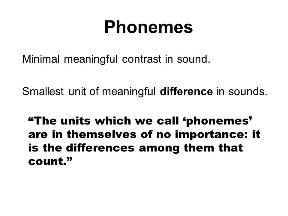 Phonemes Minimal meaningful contrast in sound.