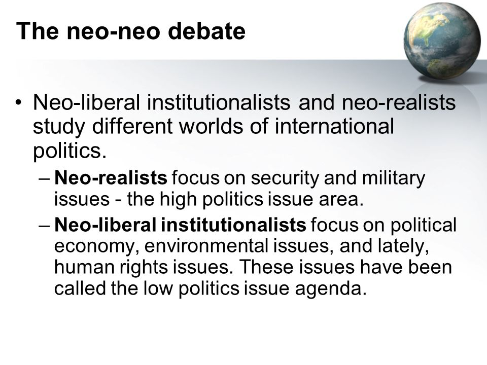 The neo-neo debate Neo-liberal institutionalists and neo-realists study different worlds of international politics.