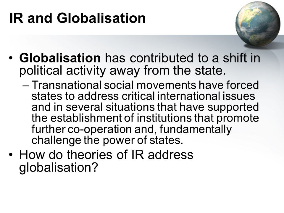 IR and Globalisation Globalisation has contributed to a shift in political activity away from the state.