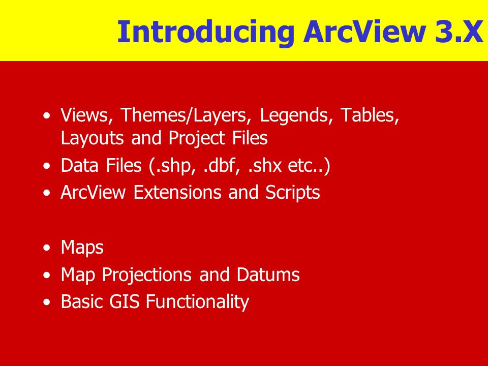 Introducing ArcView 3.X Views, Themes/Layers, Legends, Tables, Layouts and Project Files. Data Files (.shp, .dbf, .shx etc..)