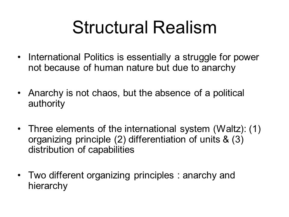 Structural Realism International Politics is essentially a struggle for power not because of human nature but due to anarchy.