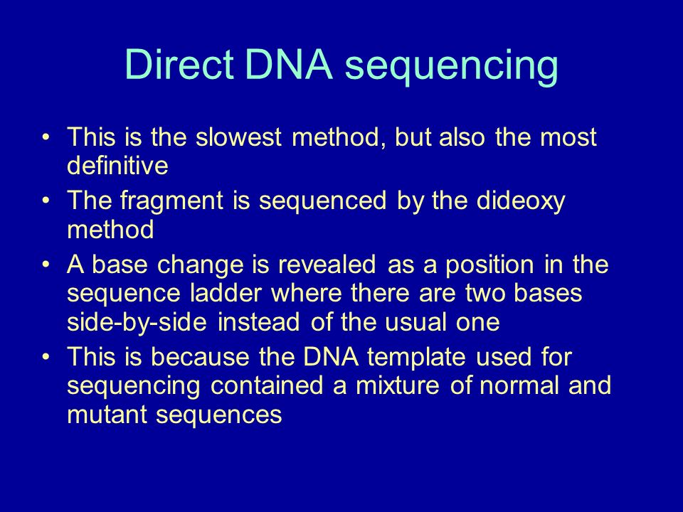 Direct DNA sequencing This is the slowest method, but also the most definitive. The fragment is sequenced by the dideoxy method.