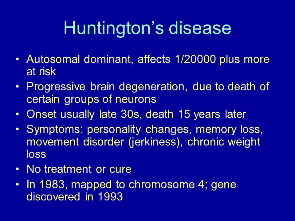Huntington's disease Autosomal dominant, affects 1/20000 plus more at risk.
