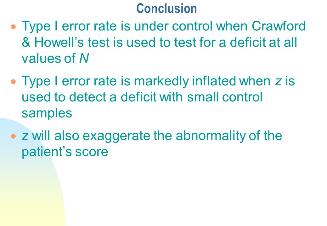 Conclusion Type I error rate is under control when Crawford & Howell's test is used to test for a deficit at all values of N.
