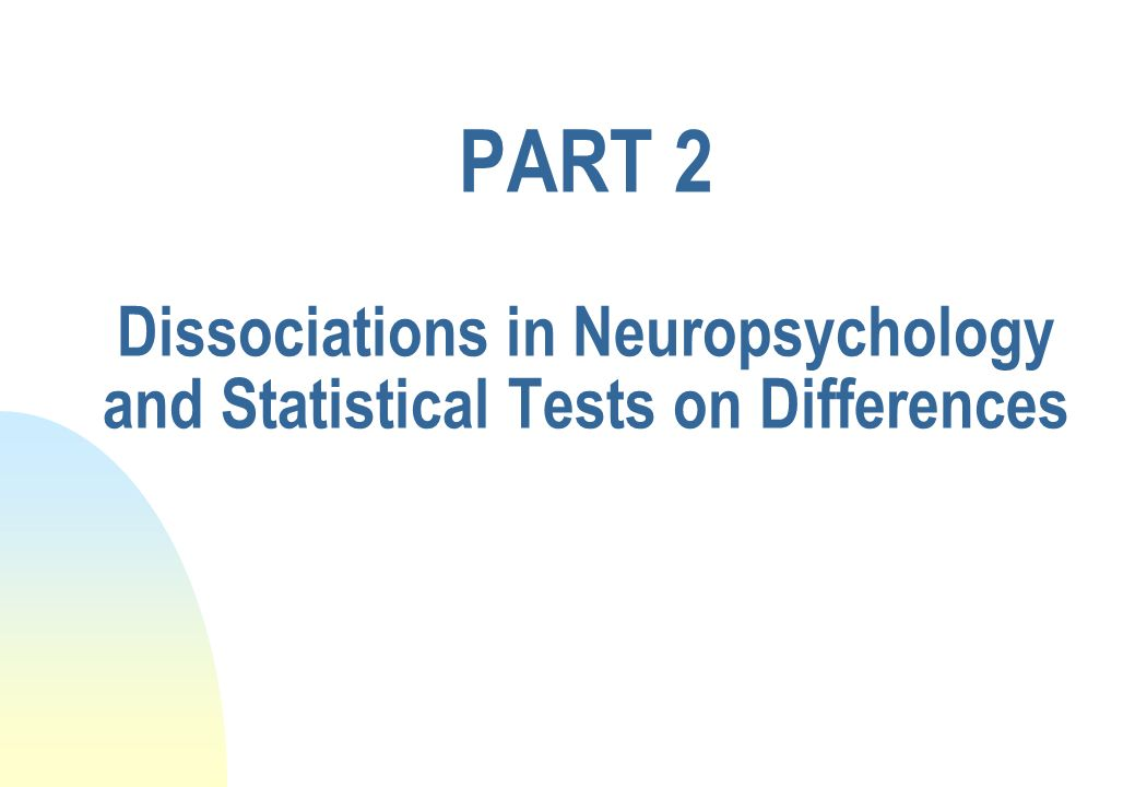 PART 2 Dissociations in Neuropsychology and Statistical Tests on Differences