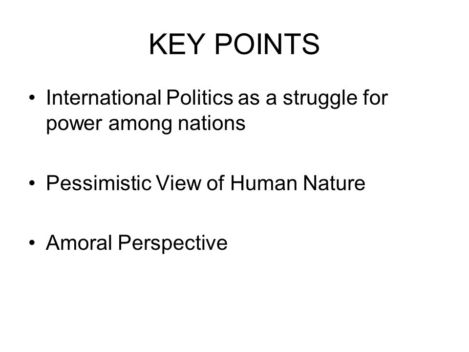 KEY POINTS International Politics as a struggle for power among nations. Pessimistic View of Human Nature.