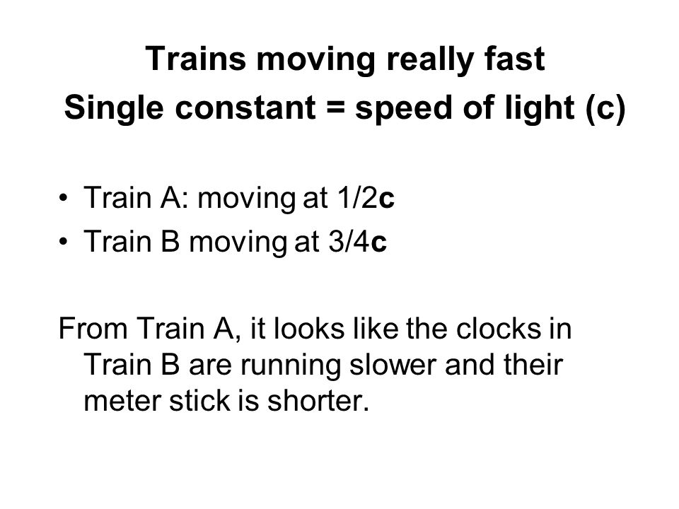 Trains moving really fast Single constant = speed of light (c)