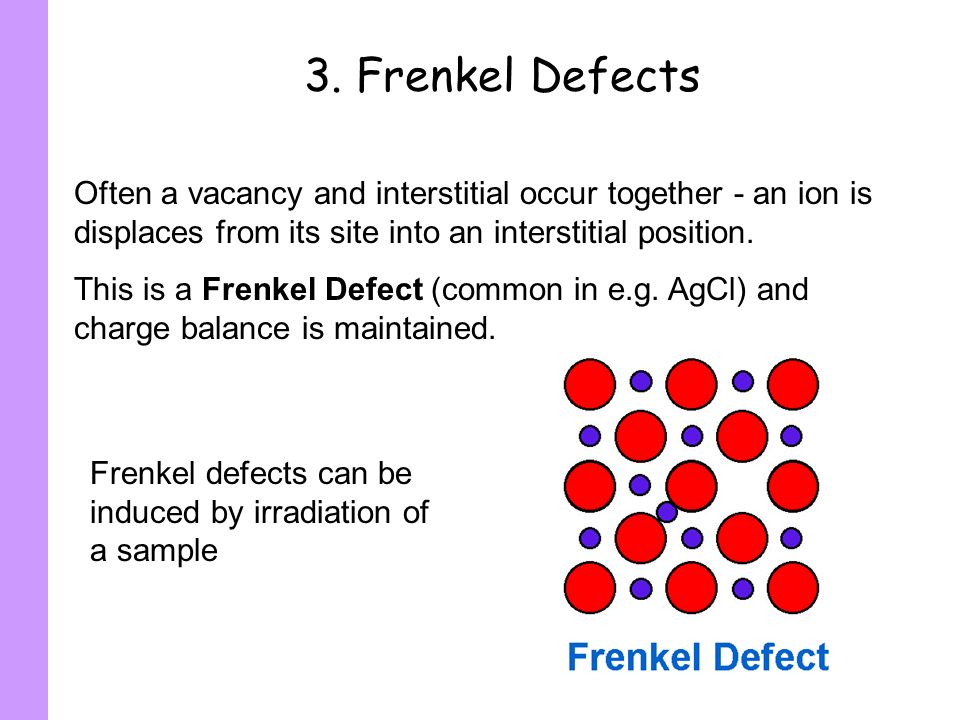 3. Frenkel DefectsOften a vacancy and interstitial occur together - an ion is displaces from its site into an interstitial position.