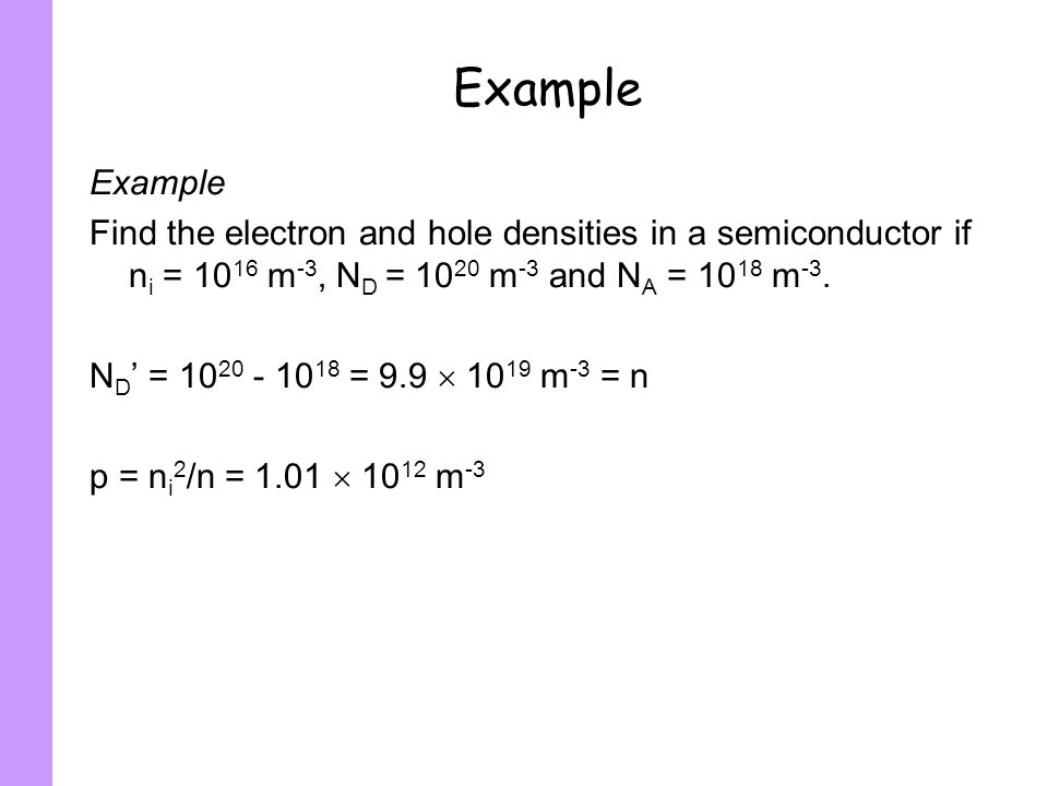 ExampleExample. Find the electron and hole densities in a semiconductor if ni = 1016 m-3, ND = 1020 m-3 and NA = 1018 m-3.
