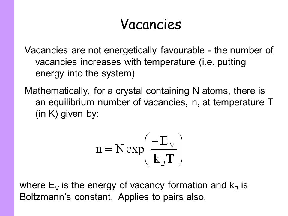 VacanciesVacancies are not energetically favourable - the number of vacancies increases with temperature (i.e. putting energy into the system)
