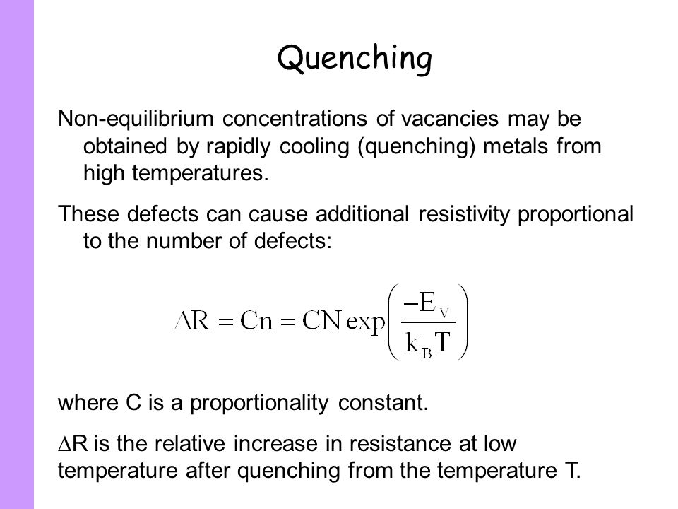 Quenching Non-equilibrium concentrations of vacancies may be obtained by rapidly cooling (quenching) metals from high temperatures.