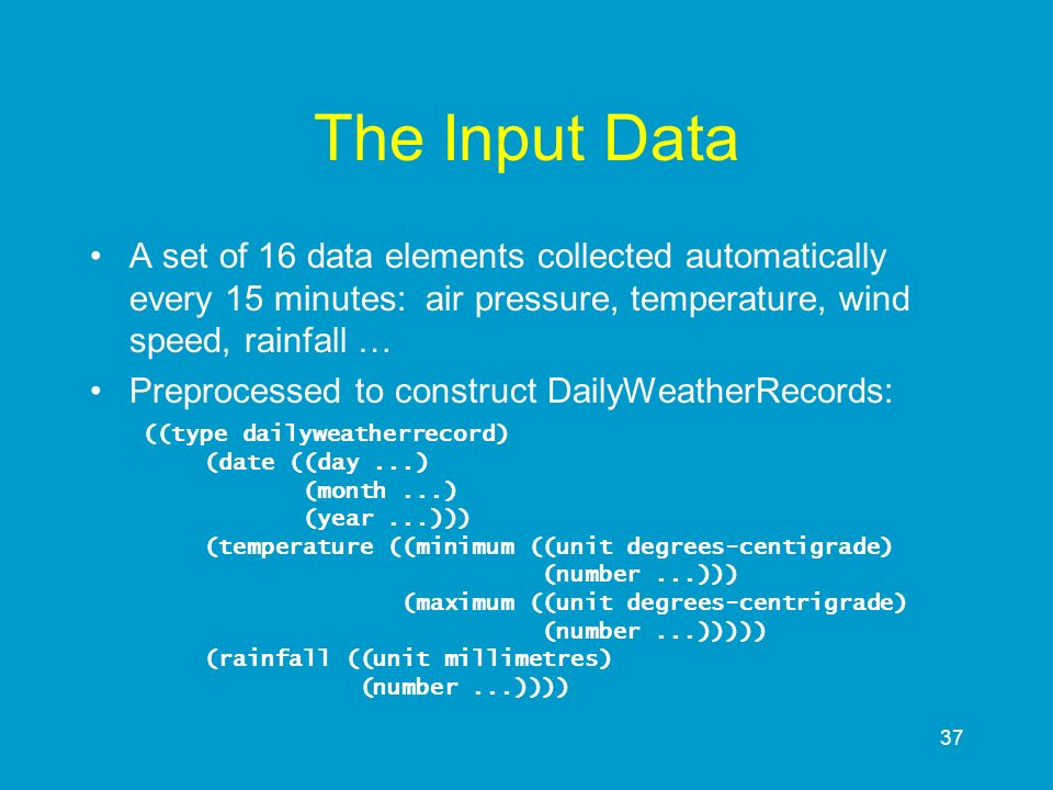 The Input Data A set of 16 data elements collected automatically every 15 minutes: air pressure, temperature, wind speed, rainfall …