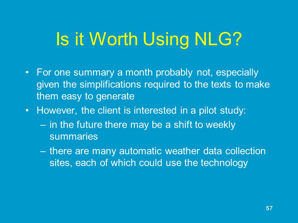 Is it Worth Using NLG For one summary a month probably not, especially given the simplifications required to the texts to make them easy to generate.