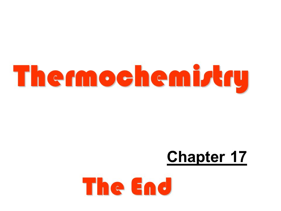 Thermochemistry Chapter 17 The End