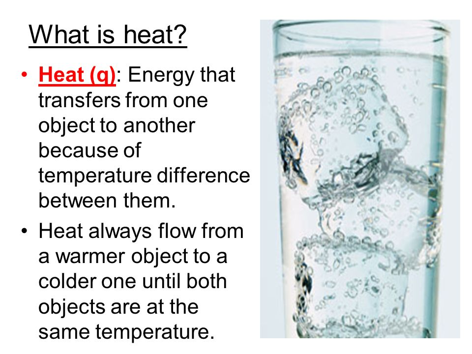 What is heat Heat (q): Energy that transfers from one object to another because of temperature difference between them.