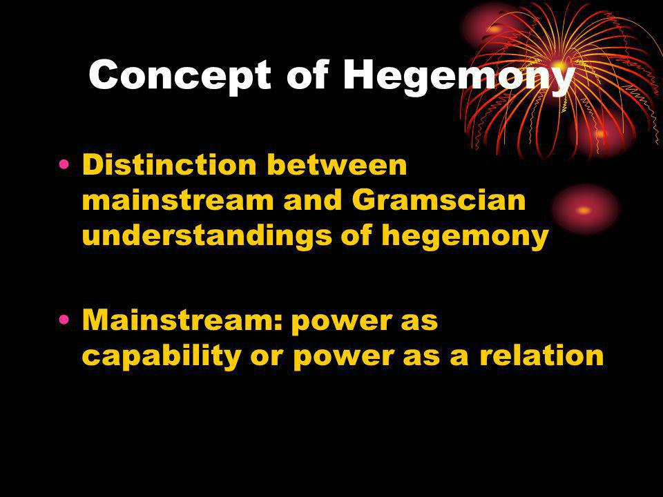 Concept of Hegemony Distinction between mainstream and Gramscian understandings of hegemony.