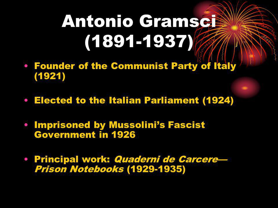 Antonio Gramsci (1891-1937) Founder of the Communist Party of Italy (1921) Elected to the Italian Parliament (1924)