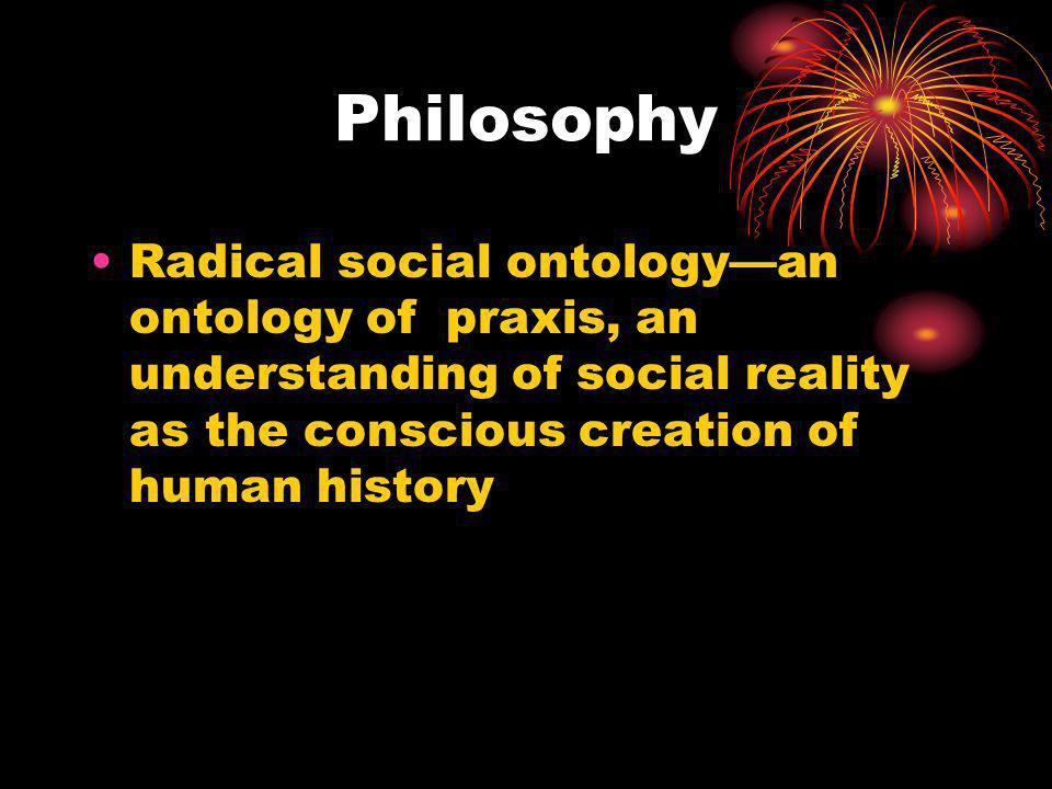 Philosophy Radical social ontology—an ontology of praxis, an understanding of social reality as the conscious creation of human history.