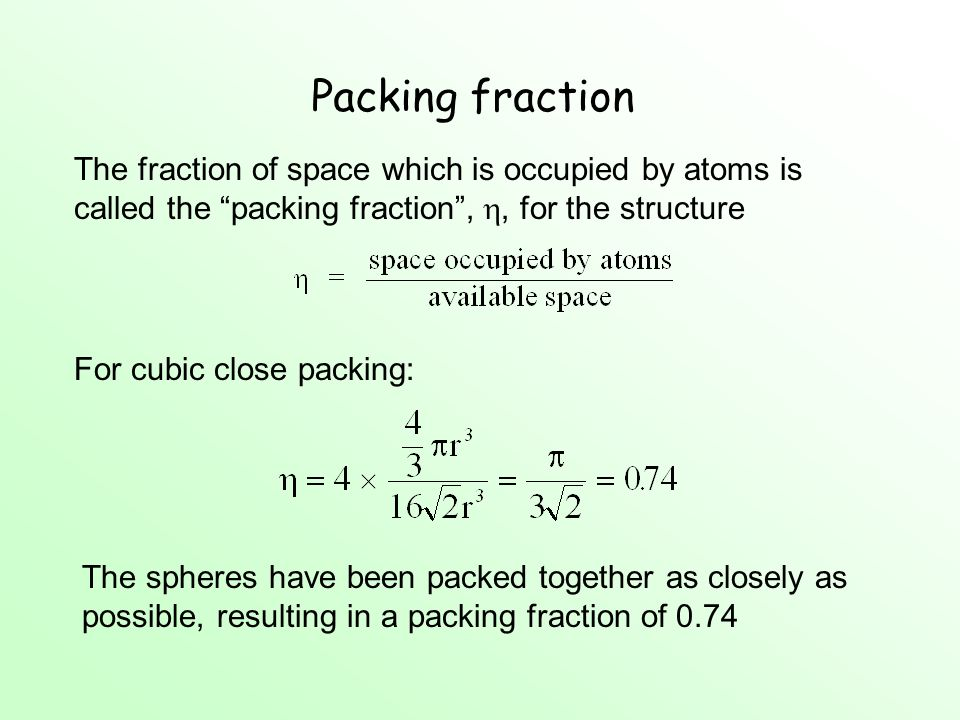 Packing fraction The fraction of space which is occupied by atoms is called the packing fraction , , for the structure.
