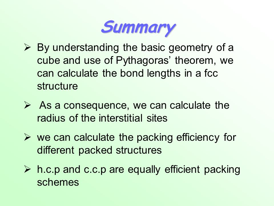 Summary By understanding the basic geometry of a cube and use of Pythagoras' theorem, we can calculate the bond lengths in a fcc structure.