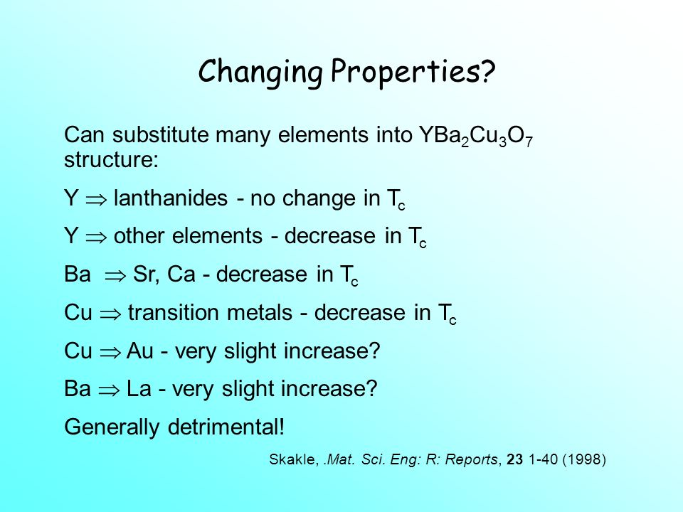 Changing Properties Can substitute many elements into YBa2Cu3O7 structure: Y  lanthanides - no change in Tc.