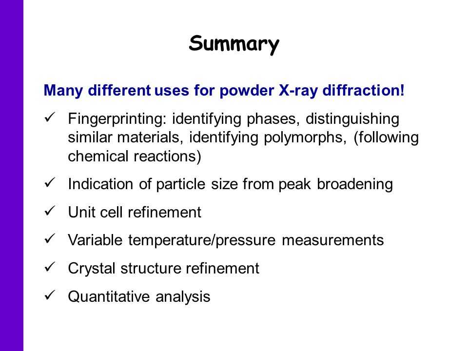 Summary Many different uses for powder X-ray diffraction!