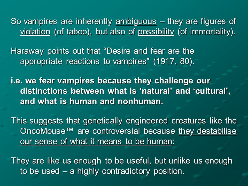 So vampires are inherently ambiguous – they are figures of violation (of taboo), but also of possibility (of immortality).