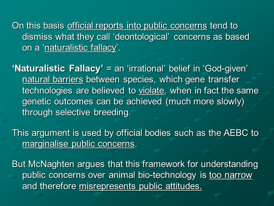 On this basis official reports into public concerns tend to dismiss what they call 'deontological' concerns as based on a 'naturalistic fallacy'.