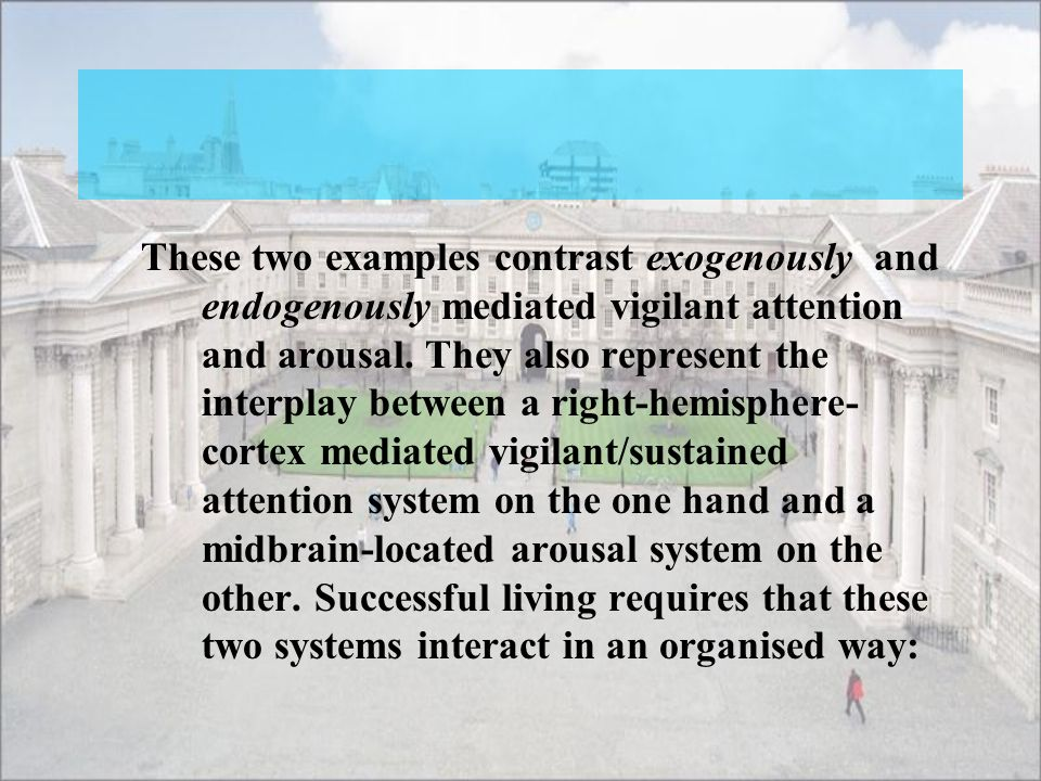These two examples contrast exogenously and endogenously mediated vigilant attention and arousal.