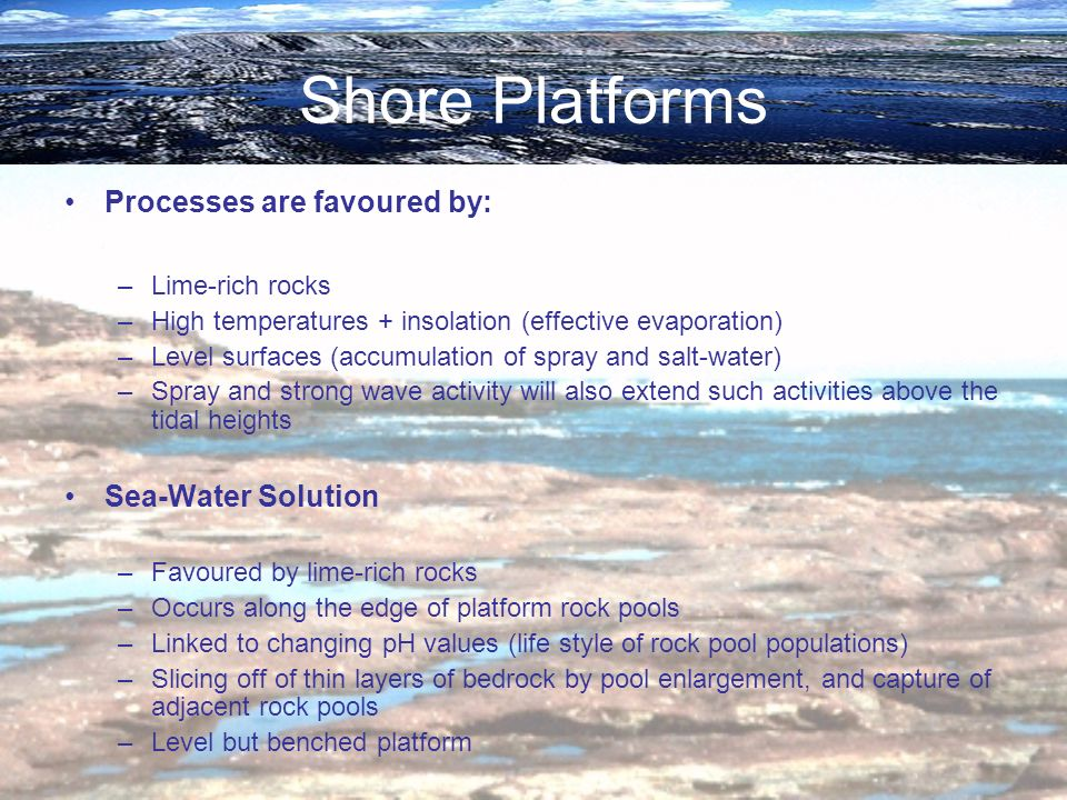 Shore Platforms Processes are favoured by: Sea-Water Solution