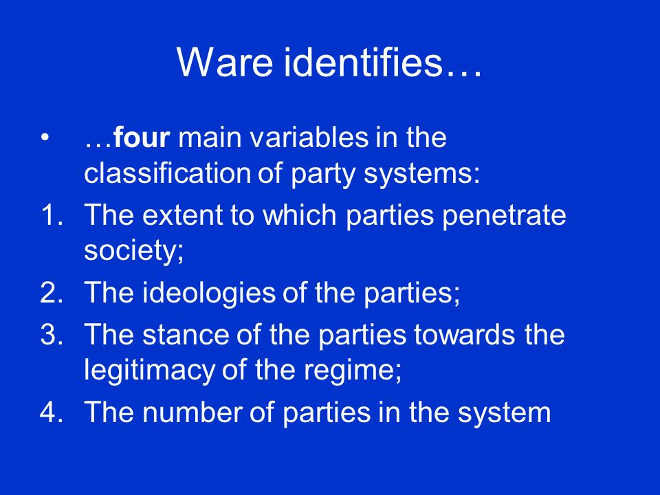 Ware identifies… …four main variables in the classification of party systems: The extent to which parties penetrate society;