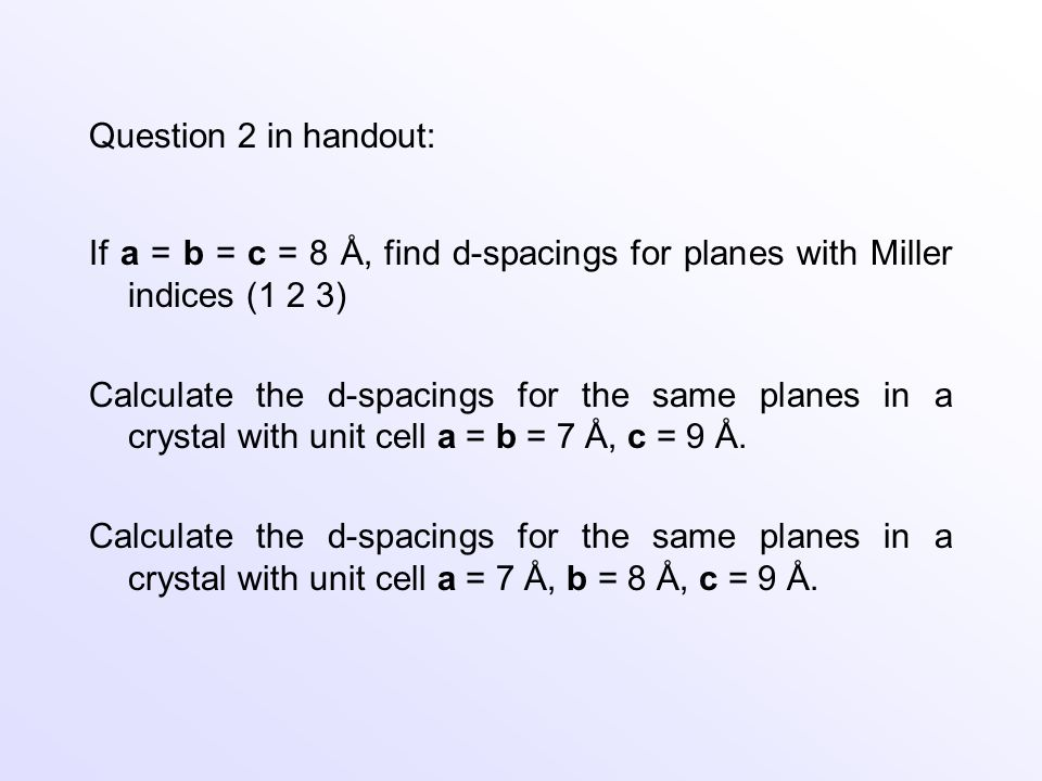 Question 2 in handout: If a = b = c = 8 Å, find d-spacings for planes with Miller indices (1 2 3)