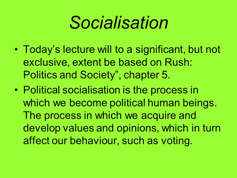 Socialisation Today's lecture will to a significant, but not exclusive, extent be based on Rush: Politics and Society , chapter 5.