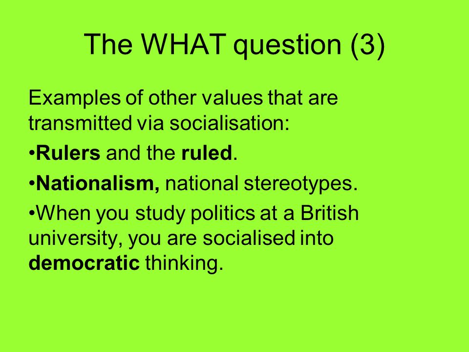 The WHAT question (3) Examples of other values that are transmitted via socialisation: Rulers and the ruled.