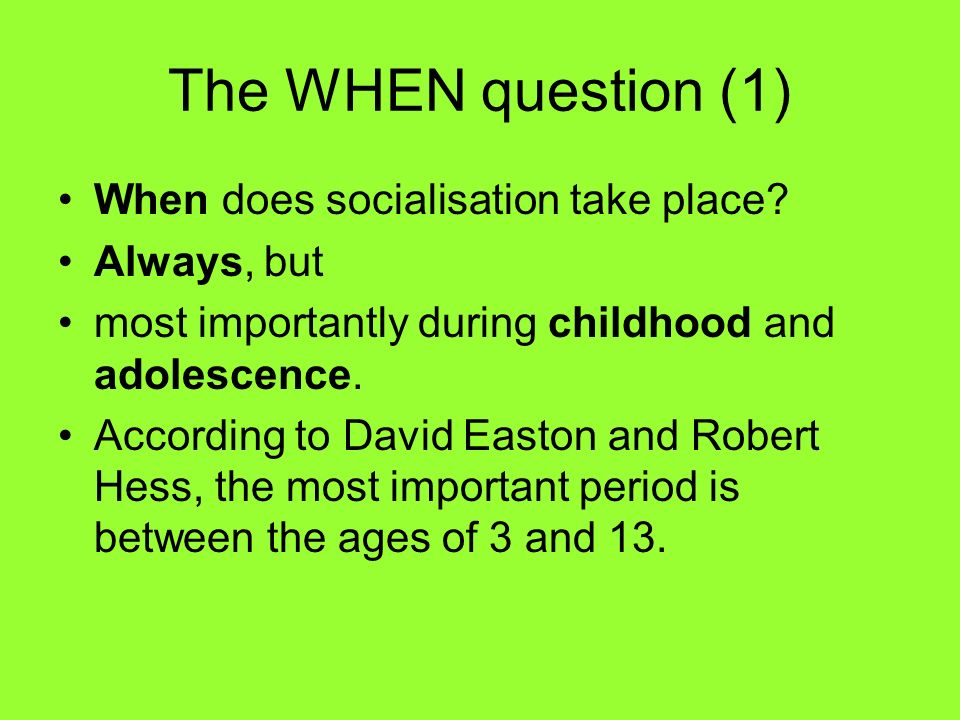 The WHEN question (1) When does socialisation take place Always, but