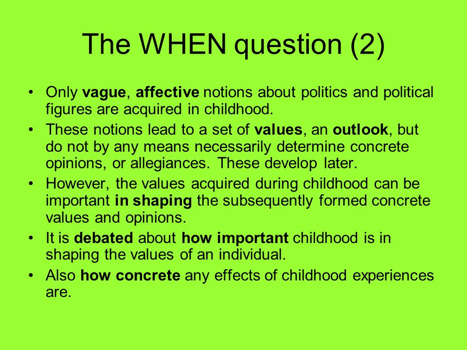 The WHEN question (2) Only vague, affective notions about politics and political figures are acquired in childhood.