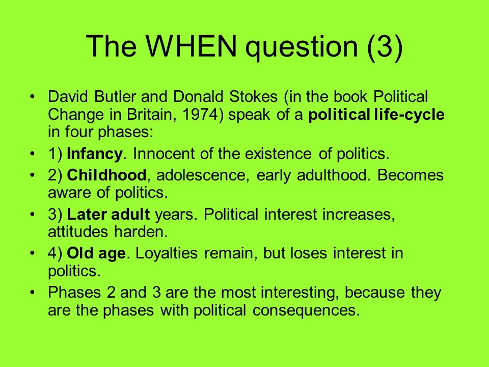 The WHEN question (3) David Butler and Donald Stokes (in the book Political Change in Britain, 1974) speak of a political life-cycle in four phases: