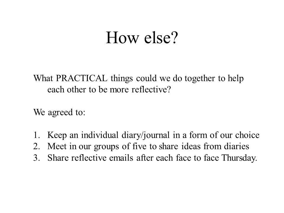 How else What PRACTICAL things could we do together to help each other to be more reflective We agreed to: