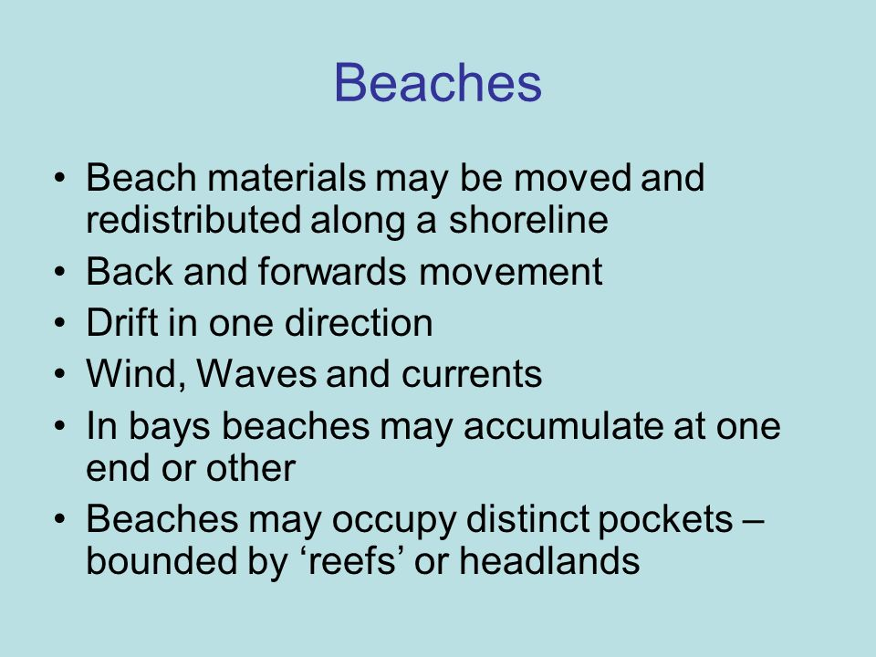 BeachesBeach materials may be moved and redistributed along a shoreline. Back and forwards movement.