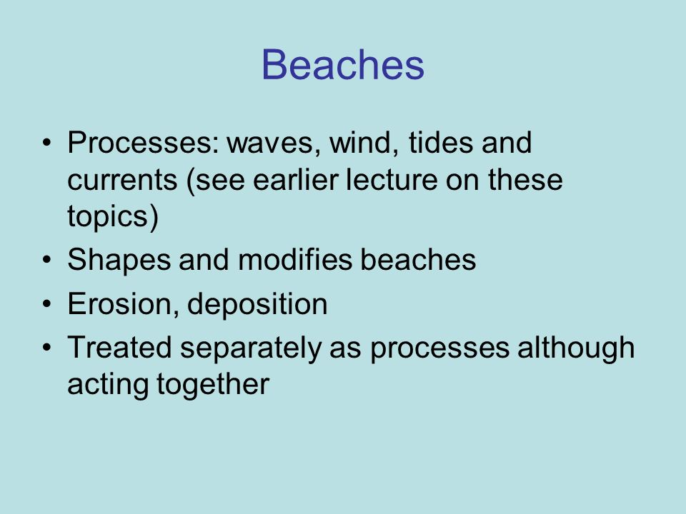 Beaches Processes: waves, wind, tides and currents (see earlier lecture on these topics) Shapes and modifies beaches.