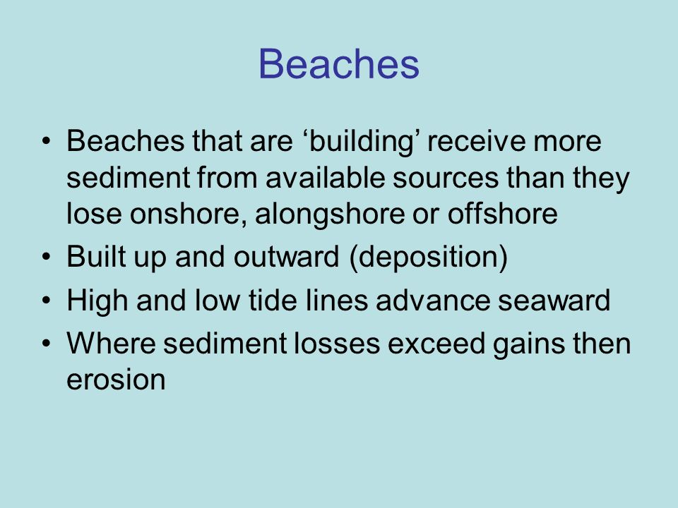 BeachesBeaches that are 'building' receive more sediment from available sources than they lose onshore, alongshore or offshore.