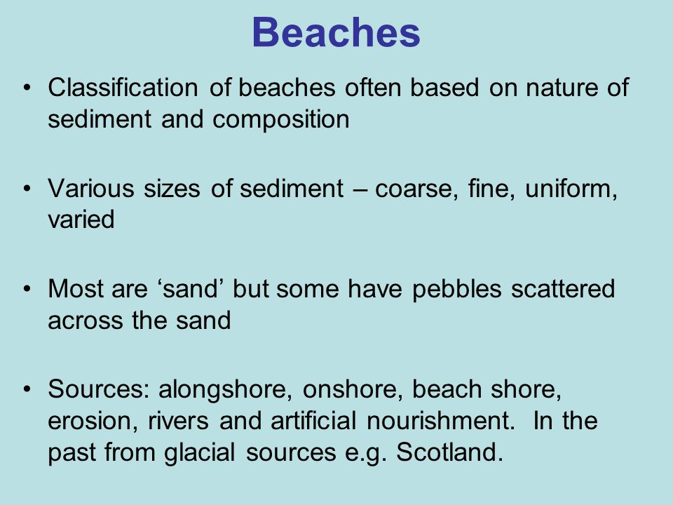 Beaches Classification of beaches often based on nature of sediment and composition. Various sizes of sediment – coarse, fine, uniform, varied.